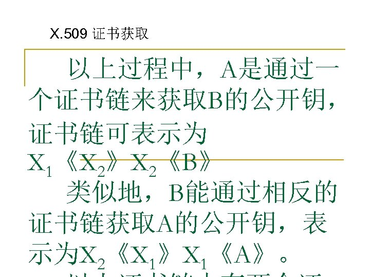 X. 509 证书获取 以上过程中,A是通过一 个证书链来获取B的公开钥, 证书链可表示为 X 1《X 2》X 2《B》 类似地,B能通过相反的 证书链获取A的公开钥,表 示为X 2《X