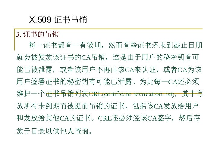 X. 509 证书吊销 3. 证书的吊销 每一证书都有一有效期,然而有些证书还未到截止日期 就会被发放该证书的CA吊销,这是由于用户的秘密钥有可 能已被泄露,或者该用户不再由该CA来认证,或者CA为该 用户签署证书的秘密钥有可能已泄露。为此每一CA还必须 维护一个证书吊销列表CRL(certificate revocation list),其中存 放所有未到期而被提前吊销的证书,包括该CA发放给用户 和发放给其他CA的证书。CRL还必须经该CA签字,然后存