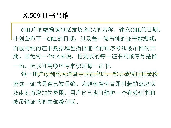 X. 509 证书吊销 CRL中的数据域包括发放者CA的名称、建立CRL的日期、 计划公布下一CRL的日期,以及每一被吊销的证书数据域, 而被吊销的证书数据域包括该证书的顺序号和被吊销的日 期。因为对一个CA来说,他发放的每一证书的顺序号是惟 一的,所以可用顺序号来识别每一证书。 每一用户收到他人消息中的证书时,都必须通过目录检 查这一证书是否已被吊销。为避免搜索目录引起的延迟以 及由此而增加的费用,用户自己也可维护一个有效证书和 被吊销证书的局部缓存区。