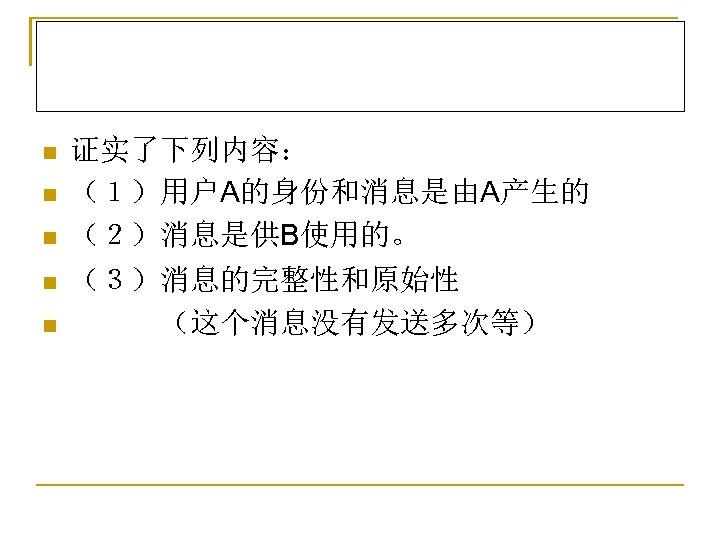 n n n 证实了下列内容: (1)用户A的身份和消息是由A产生的 (2)消息是供B使用的。 (3)消息的完整性和原始性    (这个消息没有发送多次等)