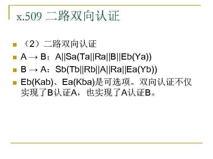x. 509 二路双向认证 n n (2)二路双向认证 A → B:A||Sa(Ta||Ra||B||Eb(Ya)) B → A:Sb(Tb||Rb||A||Ra||Ea(Yb)) Eb(Kab)、Ea(Kba)是可选项。双向认证不仅 实现了B认证A,也实现了A认证B。