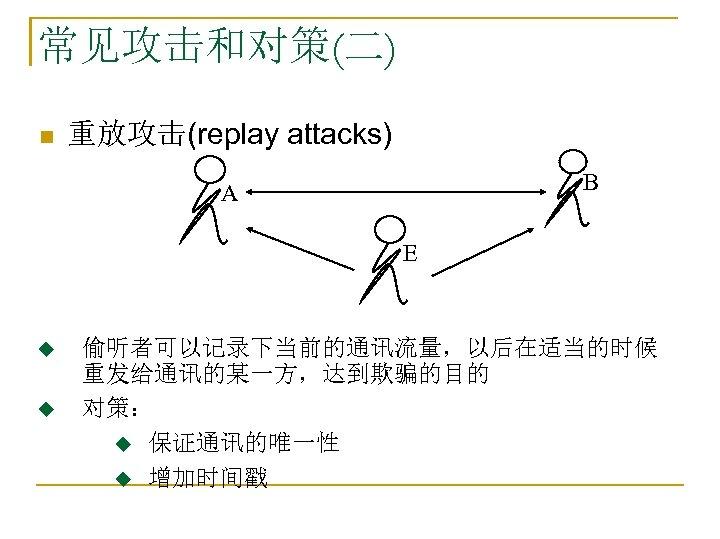 常见攻击和对策(二) n 重放攻击(replay attacks) B A E u u 偷听者可以记录下当前的通讯流量,以后在适当的时候 重发给通讯的某一方,达到欺骗的目的 对策: u 保证通讯的唯一性