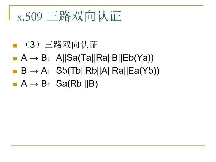x. 509 三路双向认证 n n (3)三路双向认证 A → B:A||Sa(Ta||Ra||B||Eb(Ya)) B → A:Sb(Tb||Rb||A||Ra||Ea(Yb)) A →
