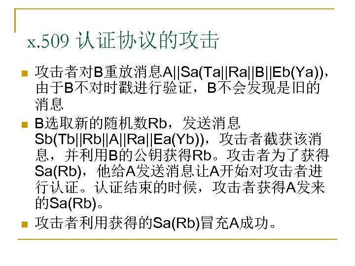 x. 509 认证协议的攻击 n n n 攻击者对B重放消息A||Sa(Ta||Ra||B||Eb(Ya)), 由于B不对时戳进行验证,B不会发现是旧的 消息 B选取新的随机数Rb,发送消息 Sb(Tb||Rb||A||Ra||Ea(Yb)),攻击者截获该消 息,并利用B的公钥获得Rb。攻击者为了获得 Sa(Rb),他给A发送消息让A开始对攻击者进 行认证。认证结束的时候,攻击者获得A发来