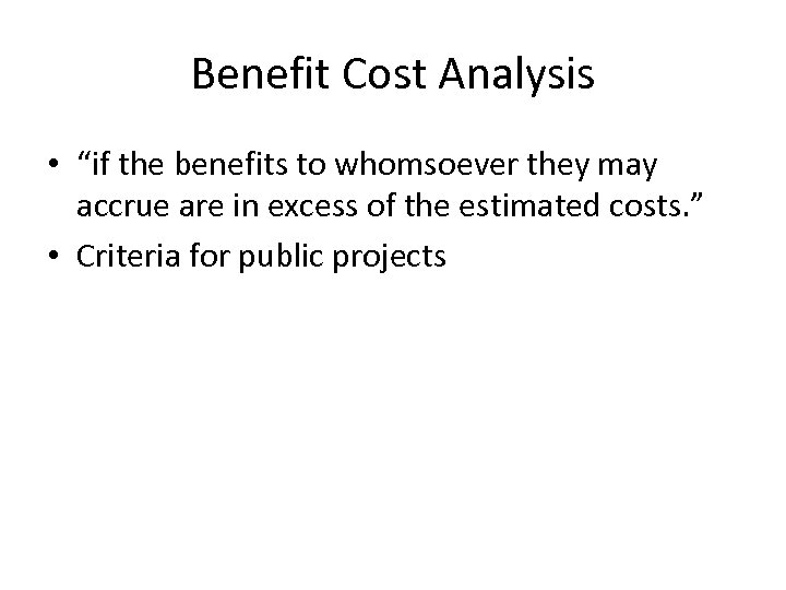 """Benefit Cost Analysis • """"if the benefits to whomsoever they may accrue are in"""