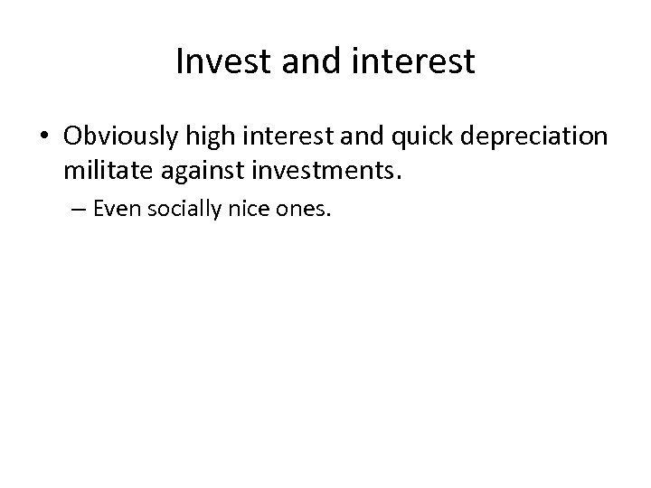Invest and interest • Obviously high interest and quick depreciation militate against investments. –