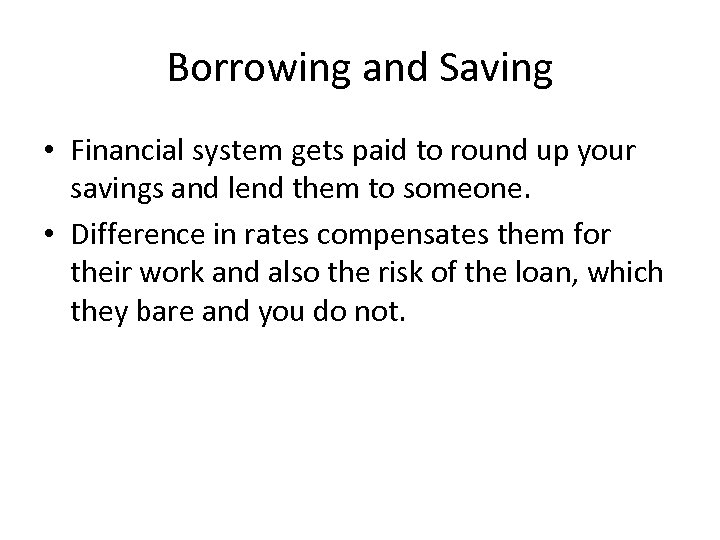 Borrowing and Saving • Financial system gets paid to round up your savings and