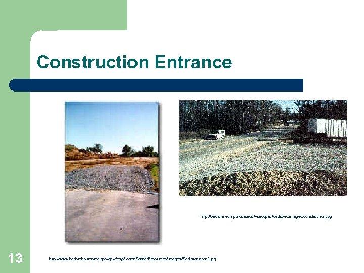 Construction Entrance http: //pasture. ecn. purdue. edu/~sedspec/images/construction. jpg 13 http: //www. harfordcountymd. gov/dpw/eng&const/Water. Resources/Images/Sedimentcont
