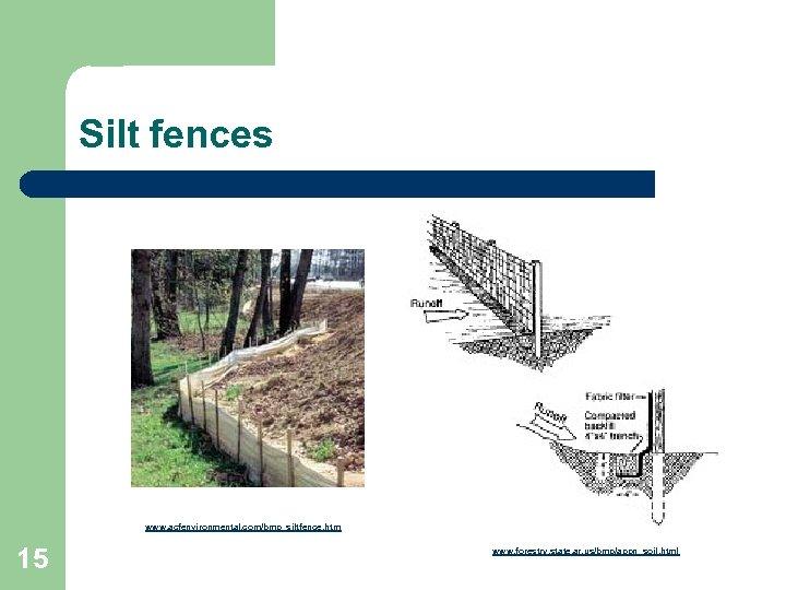 Silt fences www. acfenvironmental. com/bmp_siltfence. htm 15 www. forestry. state. ar. us/bmp/appn_soil. html