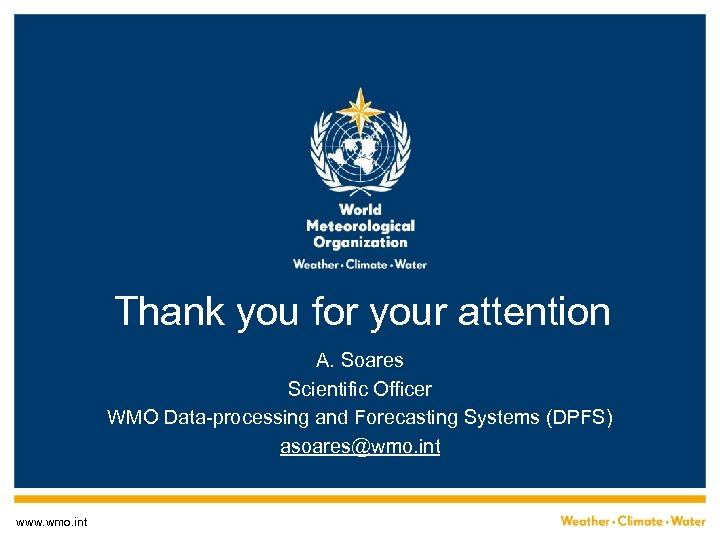 Thank you for your attention A. Soares Scientific Officer WMO Data-processing and Forecasting Systems