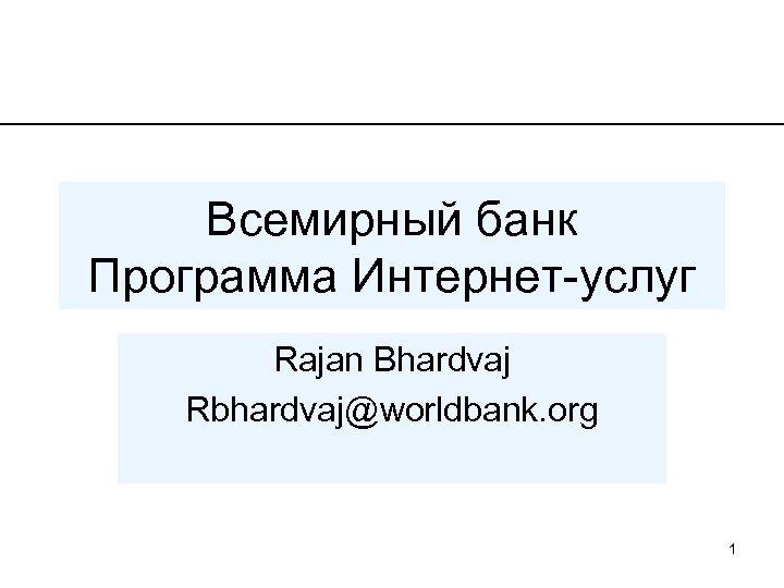 Всемирный банк Программа Интернет-услуг Rajan Bhardvaj Rbhardvaj@worldbank. org 1