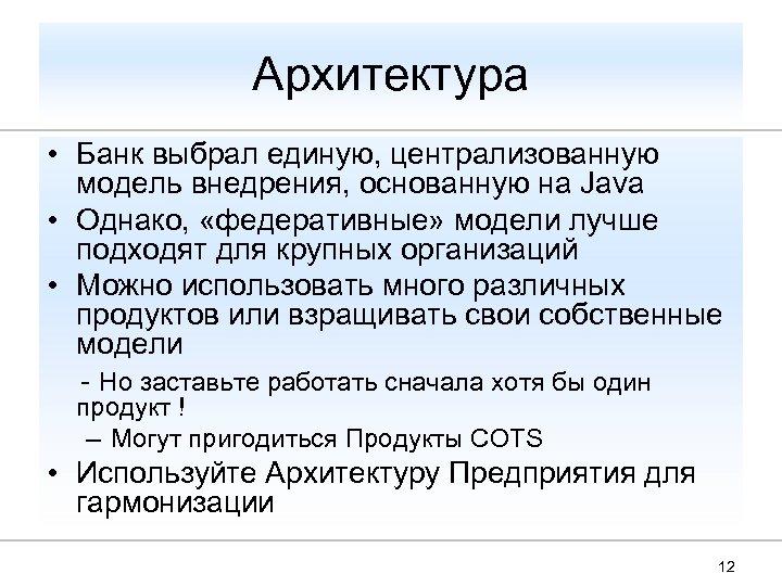 Архитектура • Банк выбрал единую, централизованную модель внедрения, основанную на Java • Однако, «федеративные»