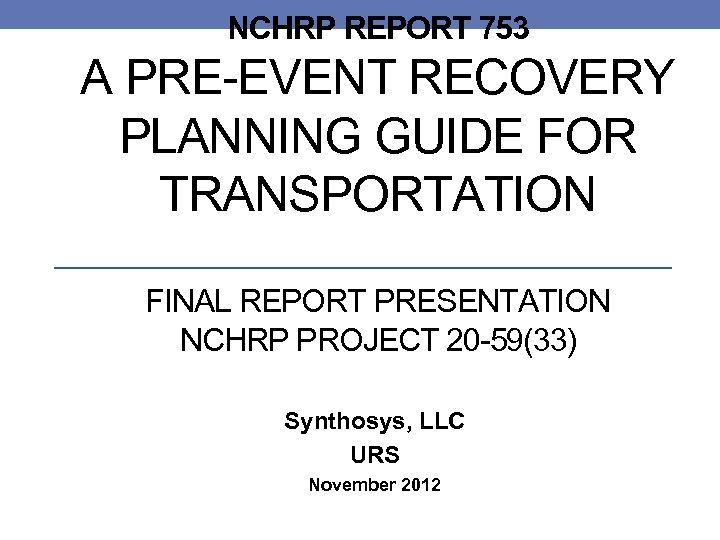NCHRP REPORT 753 A PRE-EVENT RECOVERY PLANNING GUIDE FOR TRANSPORTATION FINAL REPORT PRESENTATION NCHRP