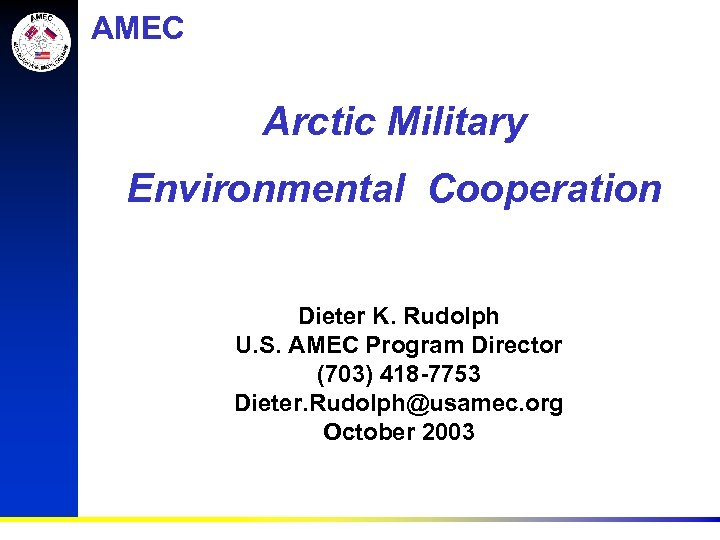 AMEC Arctic Military Environmental Cooperation Dieter K. Rudolph U. S. AMEC Program Director (703)