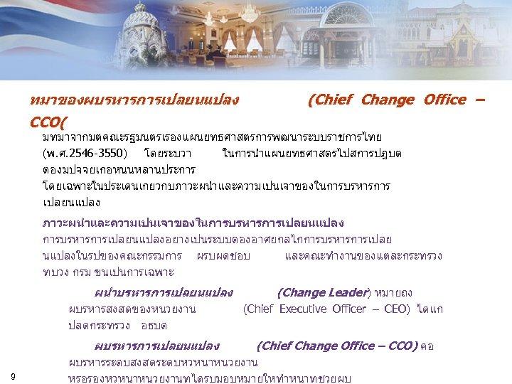 ทมาของผบรหารการเปลยนแปลง CCO( (Chief Change Office – มทมาจากมตคณะรฐมนตรเรองแผนยทธศาสตรการพฒนาระบบราชการไทย (พ. ศ. 2546 -3550) โดยระบวา ในการนำแผนยทธศาสตรไปสการปฏบต ตองมปจจยเกอหนนหลานประการ