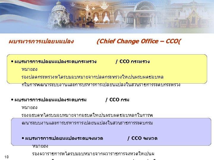 ผบรหารการเปลยนแปลง (Chief Change Office – CCO( • ผบรหารการเปลยนแปลงระดบกระทรวง / CCO กระทรวง หมายถง รองปลดกระทรวงทไดรบมอบหมายจากปลดกระทรวงใหเปนผรบผดชอบหล กในการพฒนาระบบงานและการบรหารการเปลยนแปลงในสวนราชการระดบกระทรวง