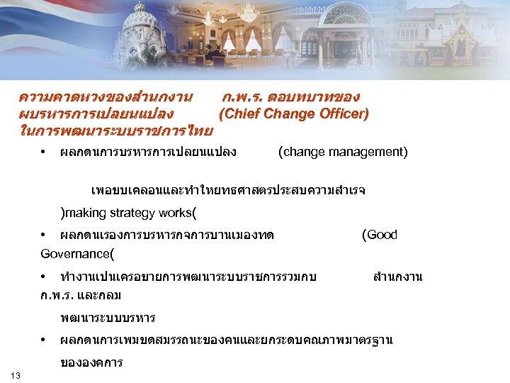 ความคาดหวงของสำนกงาน ก. พ. ร. ตอบทบาทของ ผบรหารการเปลยนแปลง (Chief Change Officer) ในการพฒนาระบบราชการไทย • ผลกดนการบรหารการเปลยนแปลง (change management)