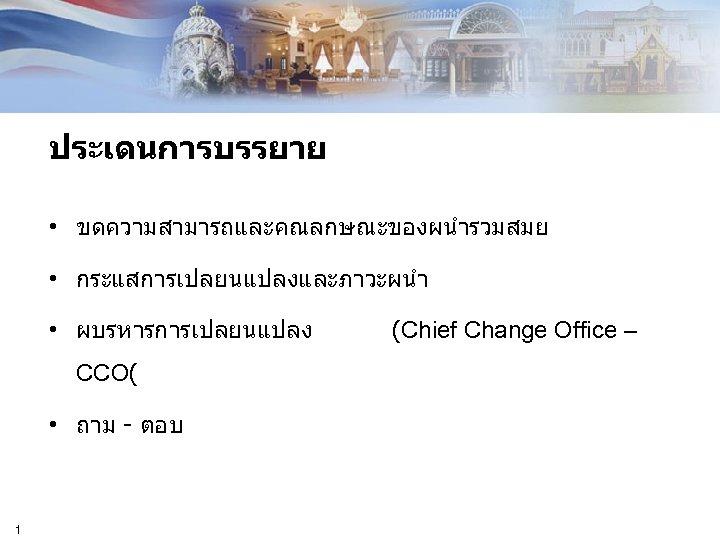 ประเดนการบรรยาย • ขดความสามารถและคณลกษณะของผนำรวมสมย • กระแสการเปลยนแปลงและภาวะผนำ • ผบรหารการเปลยนแปลง CCO( • ถาม - ตอบ 1 (Chief