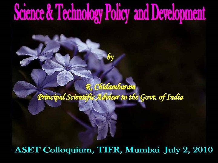 by R. Chidambaram Principal Scientific Adviser to the Govt. of India
