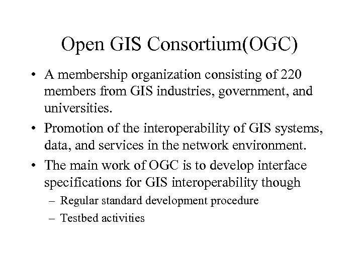 Open GIS Consortium(OGC) • A membership organization consisting of 220 members from GIS industries,