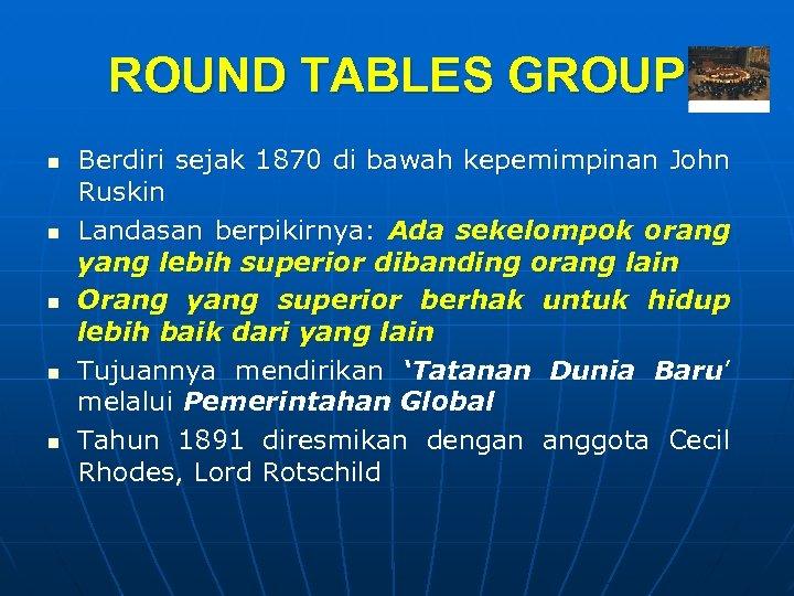ROUND TABLES GROUP n n n Berdiri sejak 1870 di bawah kepemimpinan John Ruskin