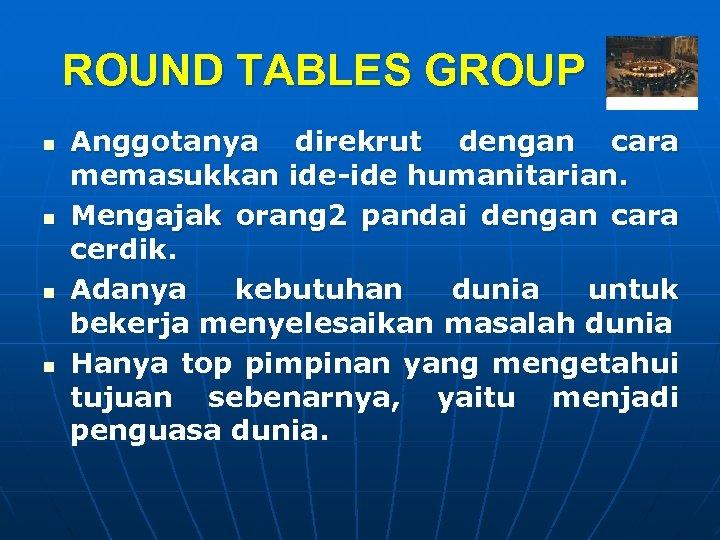 ROUND TABLES GROUP n n Anggotanya direkrut dengan cara memasukkan ide-ide humanitarian. Mengajak orang