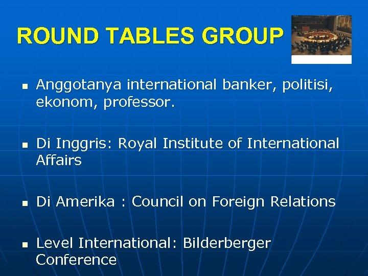 ROUND TABLES GROUP n n Anggotanya international banker, politisi, ekonom, professor. Di Inggris: Royal