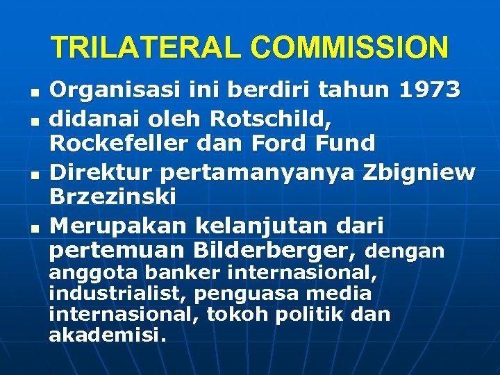 TRILATERAL COMMISSION n n Organisasi ini berdiri tahun 1973 didanai oleh Rotschild, Rockefeller dan