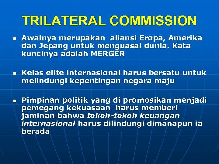 TRILATERAL COMMISSION n n n Awalnya merupakan aliansi Eropa, Amerika dan Jepang untuk menguasai
