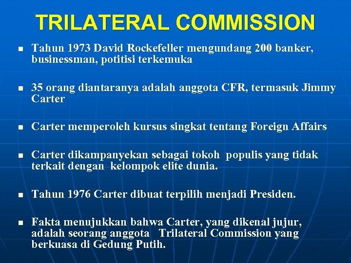 TRILATERAL COMMISSION n n n Tahun 1973 David Rockefeller mengundang 200 banker, businessman, potitisi
