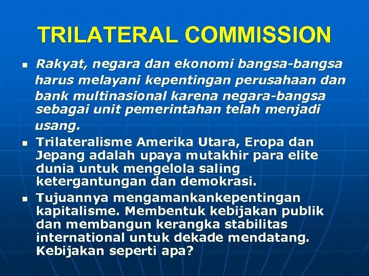 TRILATERAL COMMISSION n n n Rakyat, negara dan ekonomi bangsa-bangsa harus melayani kepentingan perusahaan