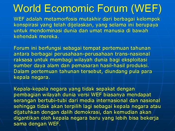 World Ecomomic Forum (WEF) WEF adalah metamorfosis mutakhir dari berbagai kelompok konspirasi yang telah