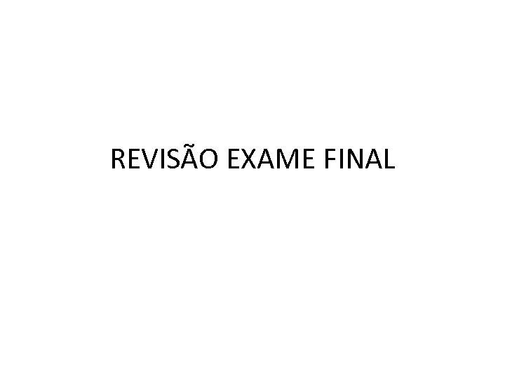 REVISÃO EXAME FINAL