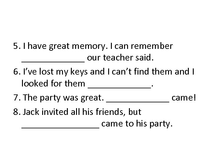 5. I have great memory. I can remember _______ our teacher said. 6. I've