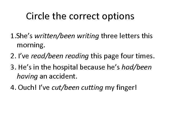 Circle the correct options 1. She's written/been writing three letters this morning. 2. I've