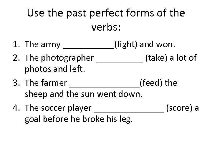 Use the past perfect forms of the verbs: 1. The army ______(fight) and won.