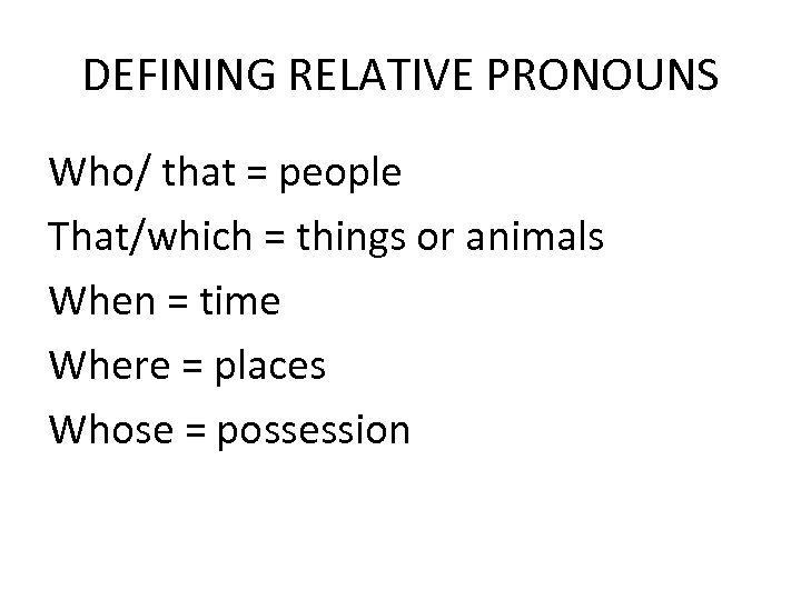 DEFINING RELATIVE PRONOUNS Who/ that = people That/which = things or animals When =