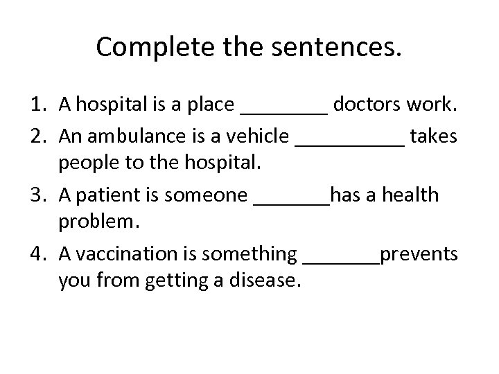 Complete the sentences. 1. A hospital is a place ____ doctors work. 2. An