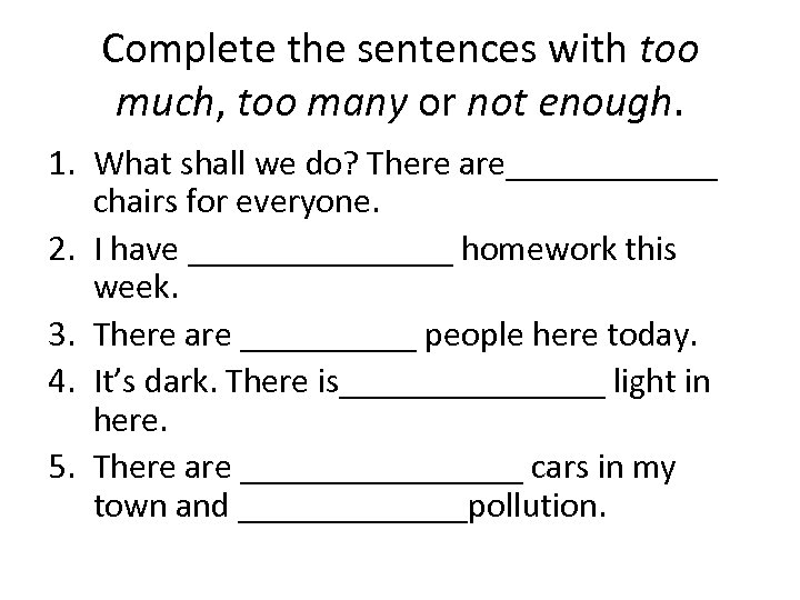 Complete the sentences with too much, too many or not enough. 1. What shall