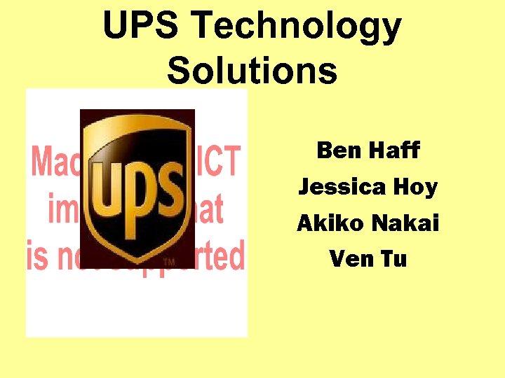 UPS Technology Solutions Ben Haff Jessica Hoy Akiko Nakai Ven Tu