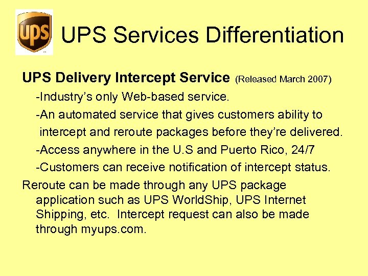 UPS Services Differentiation UPS Delivery Intercept Service (Released March 2007) -Industry's only Web-based service.
