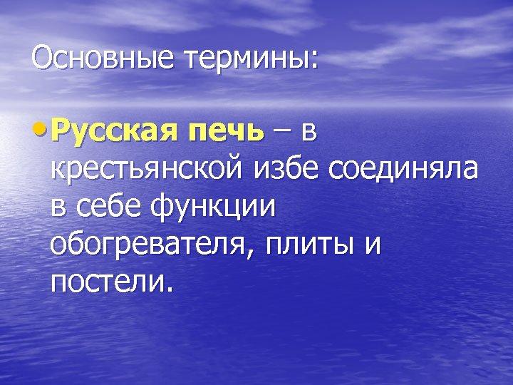 Основные термины: • Русская печь – в крестьянской избе соединяла в себе функции обогревателя,