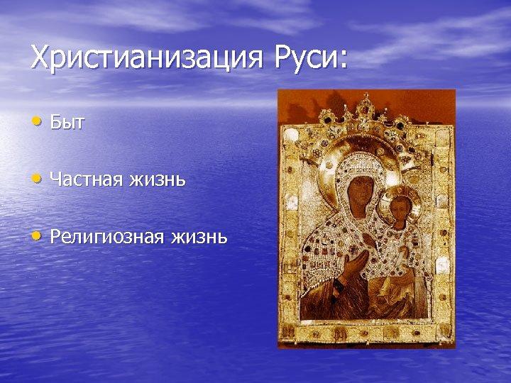 Христианизация Руси: • Быт • Частная жизнь • Религиозная жизнь