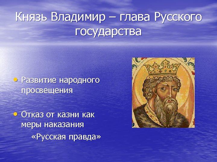 Князь Владимир – глава Русского государства • Развитие народного просвещения • Отказ от казни