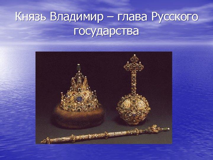 Князь Владимир – глава Русского государства