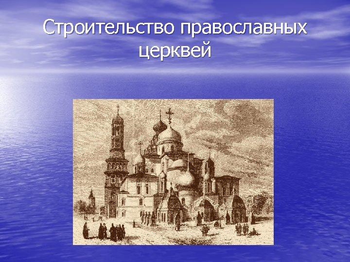 Строительство православных церквей