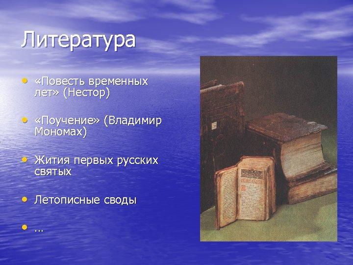 Литература • «Повесть временных лет» (Нестор) • «Поучение» (Владимир Мономах) • Жития первых русских