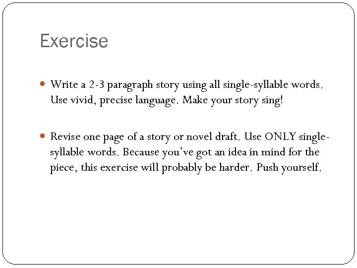 Exercise Write a 2 -3 paragraph story using all single-syllable words. Use vivid, precise