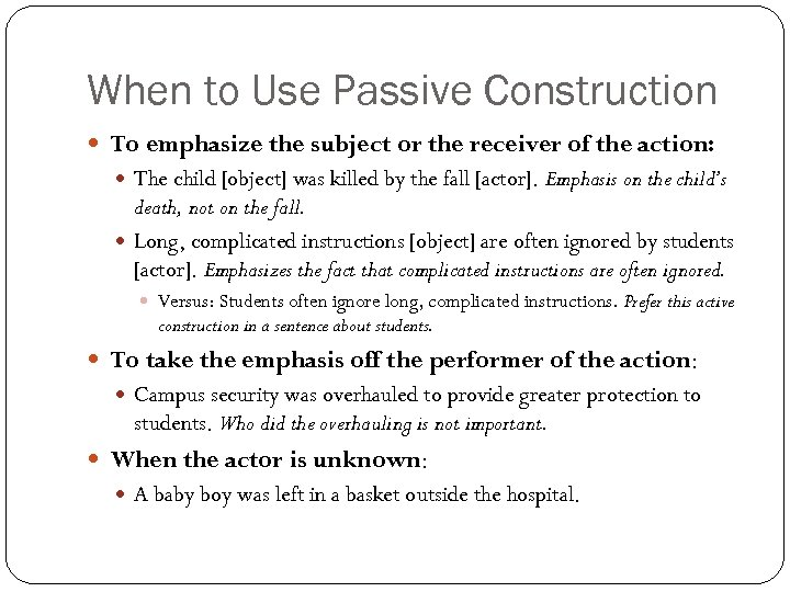 When to Use Passive Construction To emphasize the subject or the receiver of the