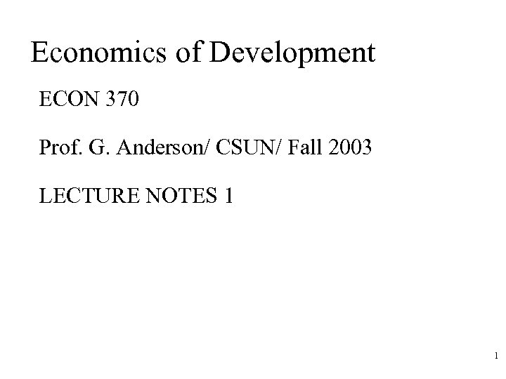 Economics of Development ECON 370 Prof. G. Anderson/ CSUN/ Fall 2003 LECTURE NOTES 1